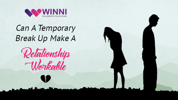 Can A Temporary Break Up Make A Relationship Workable