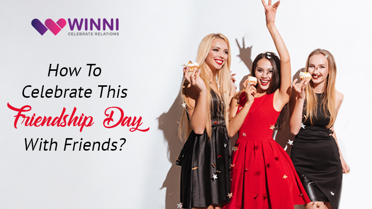 How to Celebrate this Friendship Day with Friends