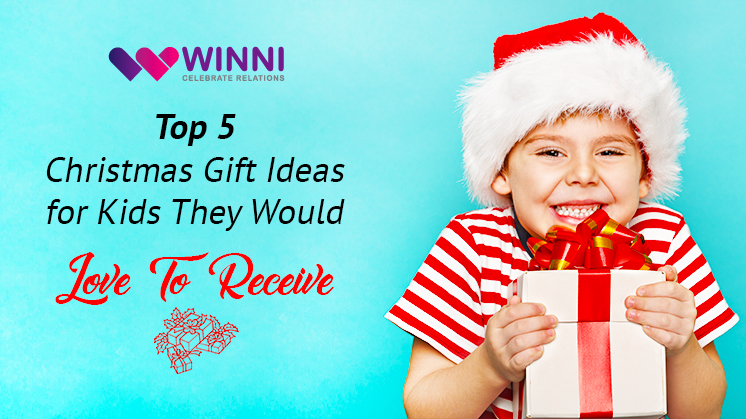 Top 5 Christmas Gift Ideas For Kids They Would Love To Receive Winni