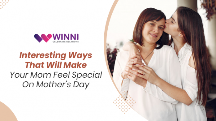 Interesting Ways That Will Make Your Mom Feel Special On Mother's Day