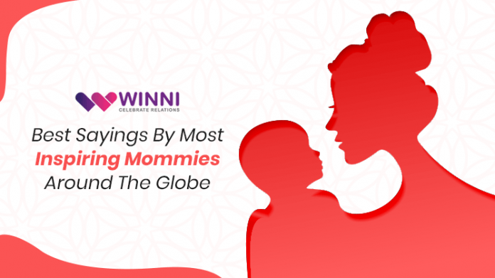 Best Sayings By Most Inspiring Mommies Around The Globe