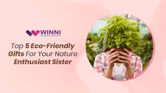 Top 5 Eco-Friendly Gifts For Your Nature Enthusiast Sister