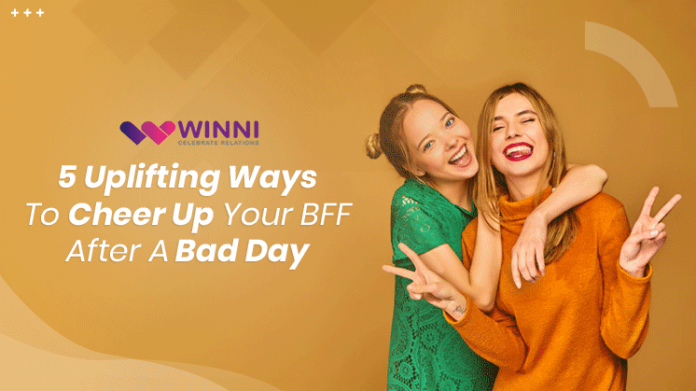 5 Uplifting Ways to Cheer Up Your BFF After a Bad Day