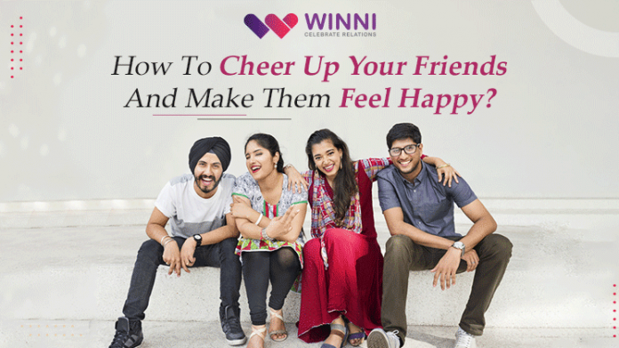 How To Cheer Up Your Friend And Make Them Feel Happy?